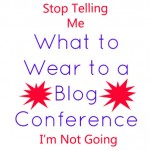 Stop Telling Me What To Wear To A Blog Conference!